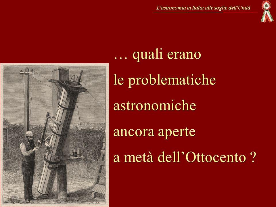 … quali erano le problematiche astronomiche ancora aperte a metà dellOttocento ? L'astronomia in Italia alle soglie dell'Unità