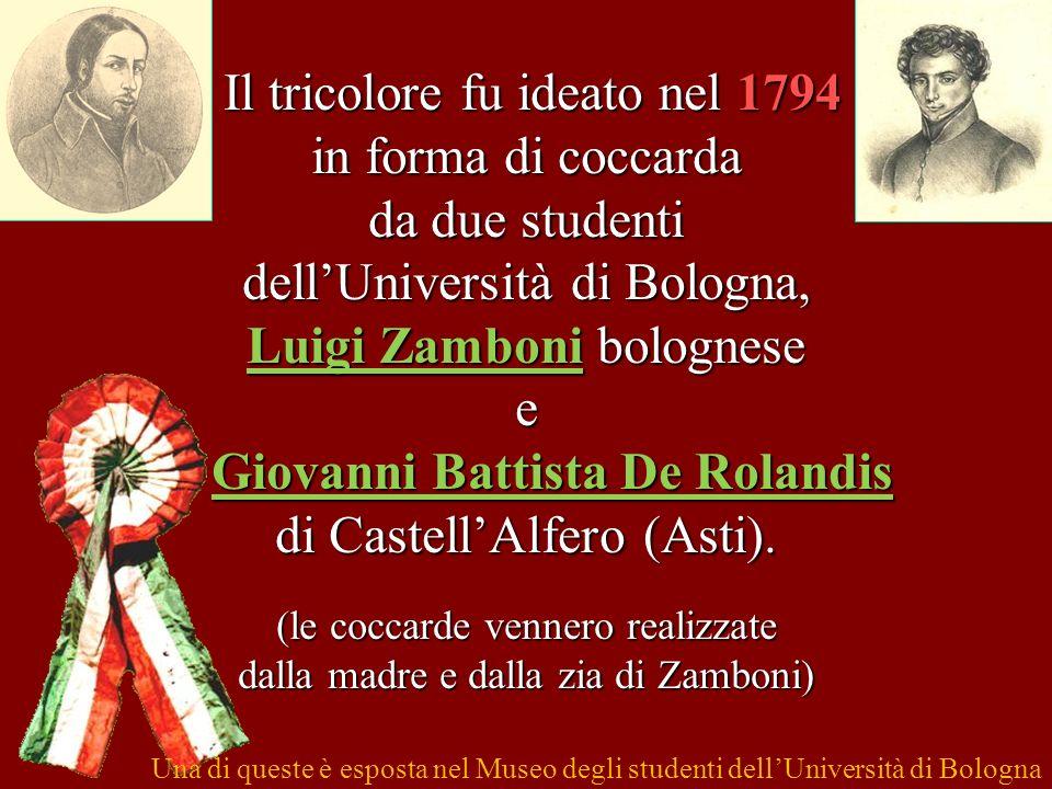 Il tricolore fu ideato nel 1794 in forma di coccarda da due studenti dellUniversità di Bologna, Luigi Zamboni bolognese e Giovanni Battista De Rolandi