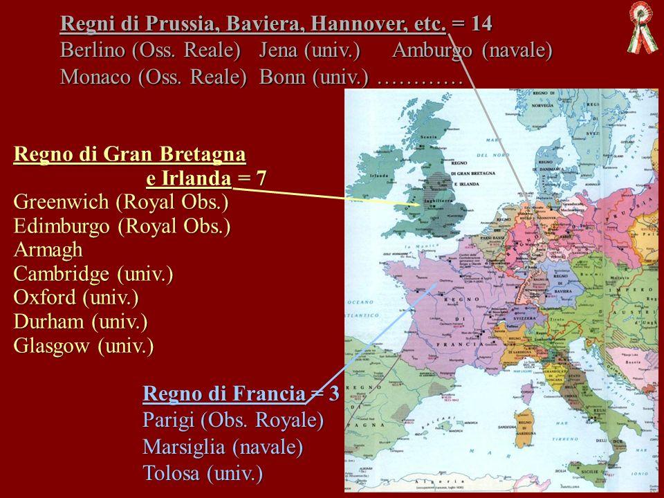 Regni di Prussia, Baviera, Hannover, etc. = 14 Berlino (Oss. Reale)Jena (univ.)Amburgo (navale) Monaco (Oss. Reale) Bonn (univ.) ………… Regno di Gran Br