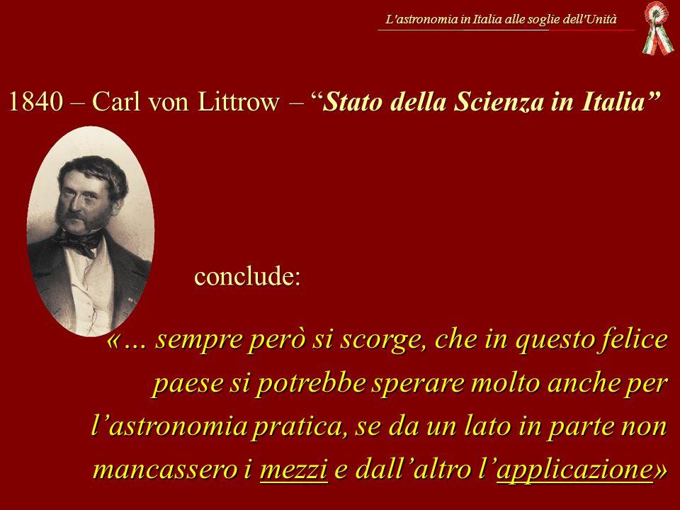 L'astronomia in Italia alle soglie dell'Unità 1840 – Carl von Littrow – Stato della Scienza in Italia «… sempre però si scorge, che in questo felice p