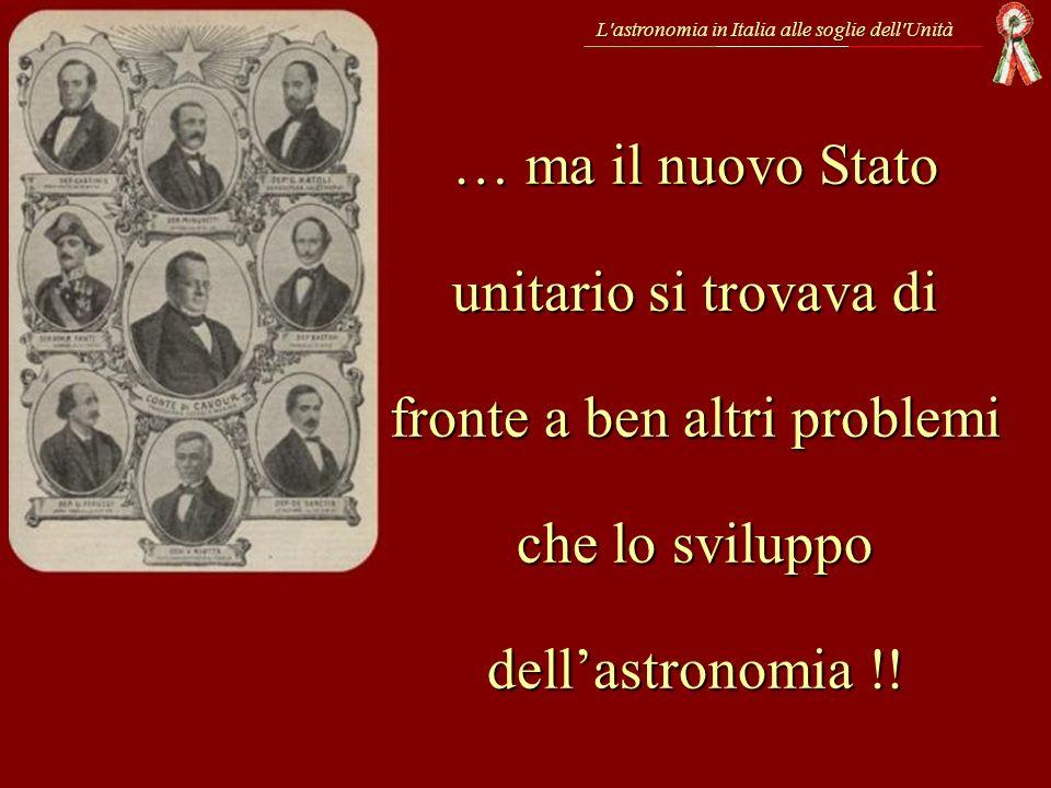 … ma il nuovo Stato unitario si trovava di fronte a ben altri problemi che lo sviluppo dellastronomia !! L'astronomia in Italia alle soglie dell'Unità