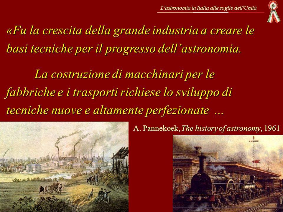 L'astronomia in Italia alle soglie dell'Unità «Fu la crescita della grande industria a creare le basi tecniche per il progresso dellastronomia. La cos