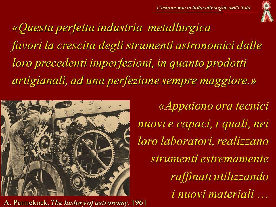 L'astronomia in Italia alle soglie dell'Unità A. Pannekoek, The history of astronomy, 1961 «Questa perfetta industria metallurgica favorì la crescita