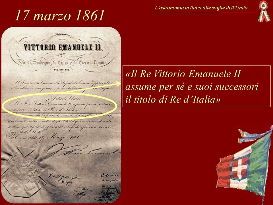 17 marzo 1861 L'astronomia in Italia alle soglie dell'Unità «Il Re Vittorio Emanuele II assume per sé e suoi successori il titolo di Re dItalia»
