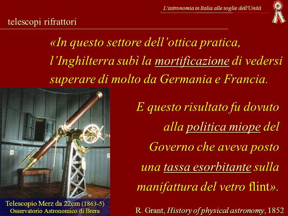 telescopi rifrattori L'astronomia in Italia alle soglie dell'Unità R. Grant, History of physical astronomy, 1852 «In questo settore dellottica pratica