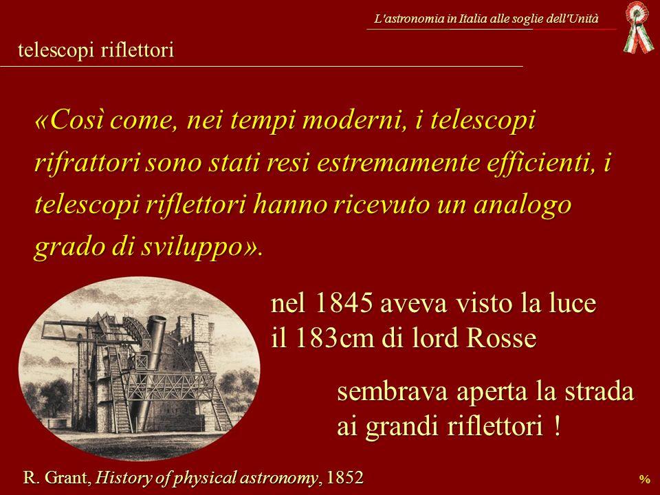 telescopi riflettori L'astronomia in Italia alle soglie dell'Unità «Così come, nei tempi moderni, i telescopi rifrattori sono stati resi estremamente