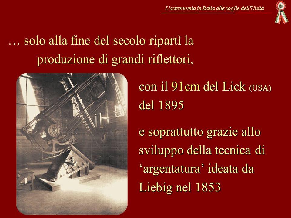L'astronomia in Italia alle soglie dell'Unità … solo alla fine del secolo ripartì la produzione di grandi riflettori, con il 91cm del Lick (USA) del 1