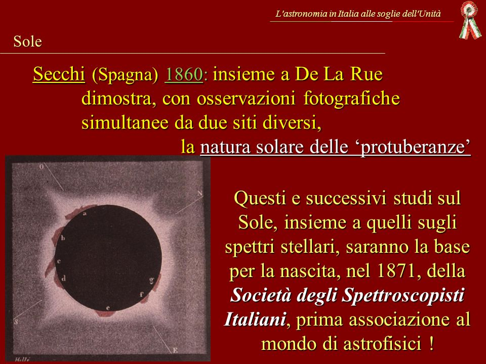 L'astronomia in Italia alle soglie dell'Unità Sole Questi e successivi studi sul Sole, insieme a quelli sugli spettri stellari, saranno la base per la