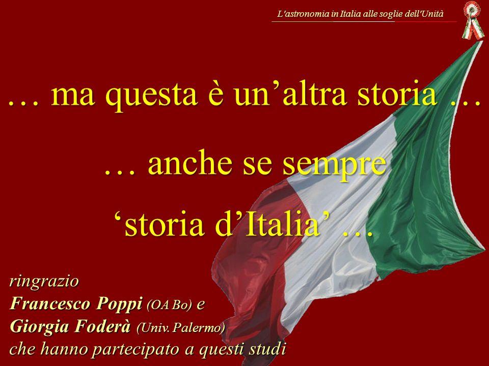 L'astronomia in Italia alle soglie dell'Unità … ma questa è unaltra storia … ringrazio Francesco Poppi (OA Bo) e Giorgia Foderà (Univ. Palermo) che ha