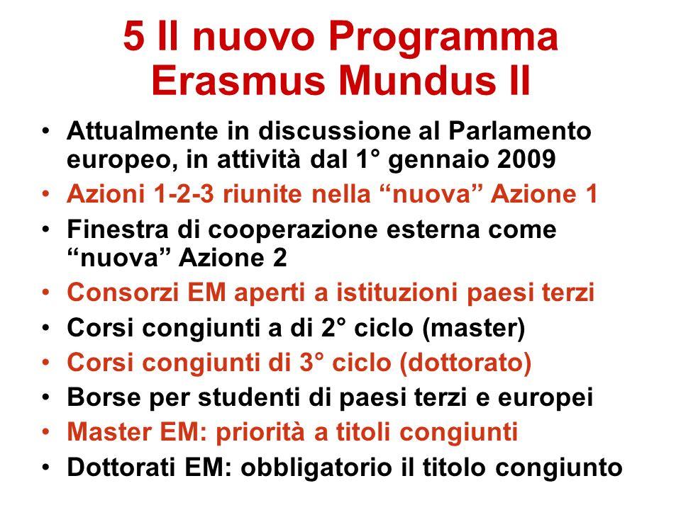 5 Il nuovo Programma Erasmus Mundus II Attualmente in discussione al Parlamento europeo, in attività dal 1° gennaio 2009 Azioni 1-2-3 riunite nella nuova Azione 1 Finestra di cooperazione esterna come nuova Azione 2 Consorzi EM aperti a istituzioni paesi terzi Corsi congiunti a di 2° ciclo (master) Corsi congiunti di 3° ciclo (dottorato) Borse per studenti di paesi terzi e europei Master EM: priorità a titoli congiunti Dottorati EM: obbligatorio il titolo congiunto