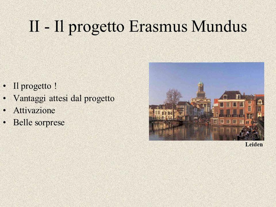 II - Il progetto Erasmus Mundus Il progetto ! Vantaggi attesi dal progetto Attivazione Belle sorprese Leiden