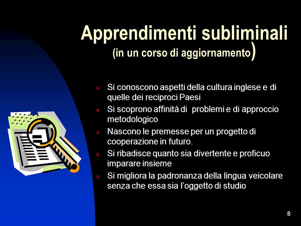 8 Apprendimenti subliminali (in un corso di aggiornamento ) Si conoscono aspetti della cultura inglese e di quelle dei reciproci Paesi Si scoprono aff