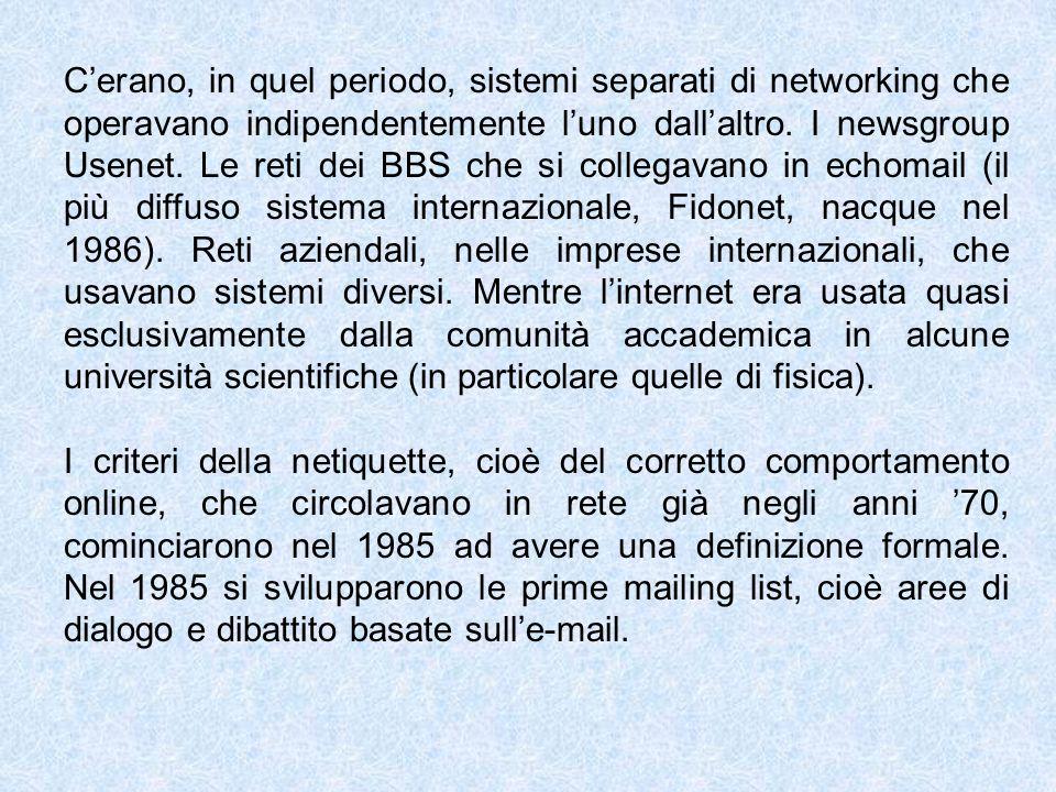 Cerano, in quel periodo, sistemi separati di networking che operavano indipendentemente luno dallaltro. I newsgroup Usenet. Le reti dei BBS che si col