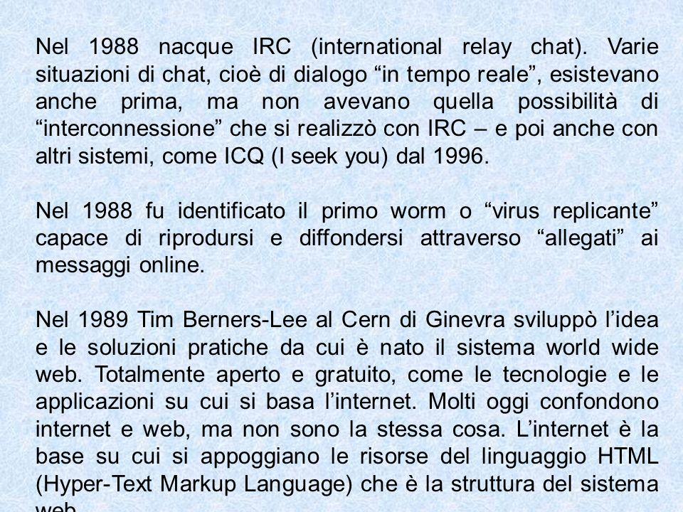 Nel 1988 nacque IRC (international relay chat). Varie situazioni di chat, cioè di dialogo in tempo reale, esistevano anche prima, ma non avevano quell