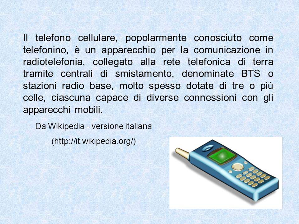 Il telefono cellulare, popolarmente conosciuto come telefonino, è un apparecchio per la comunicazione in radiotelefonia, collegato alla rete telefonic