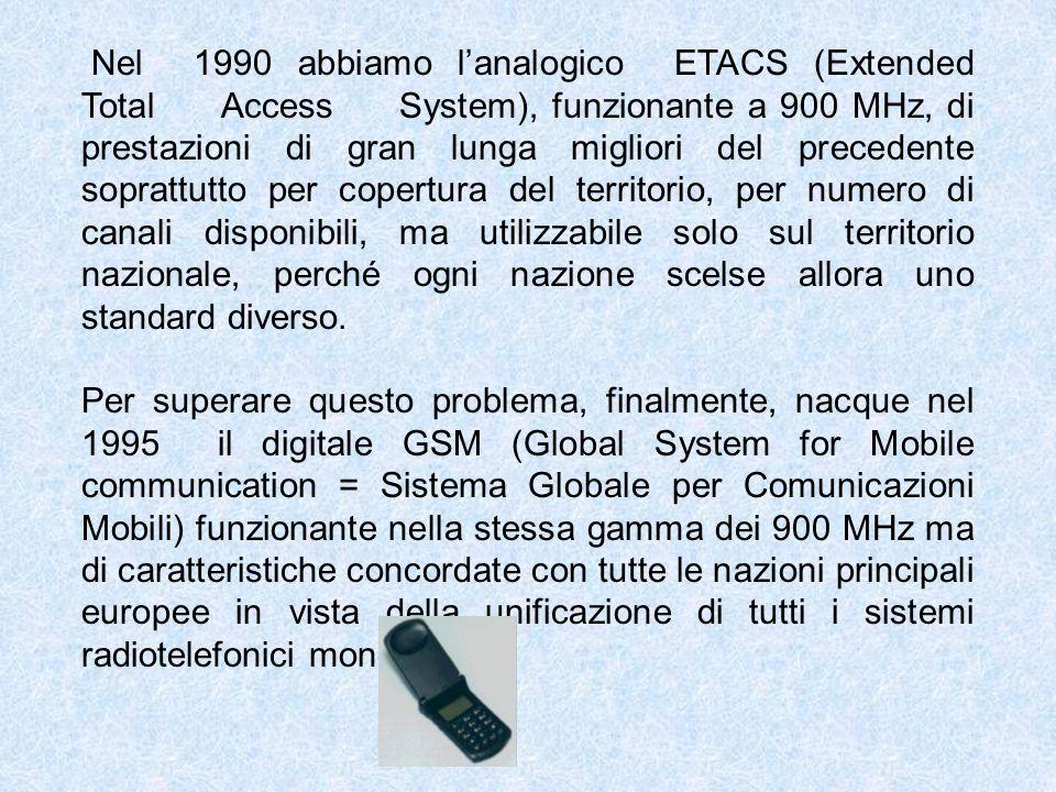 Nel 1990 abbiamo lanalogico ETACS (Extended Total Access System), funzionante a 900 MHz, di prestazioni di gran lunga migliori del precedente soprattutto per copertura del territorio, per numero di canali disponibili, ma utilizzabile solo sul territorio nazionale, perché ogni nazione scelse allora uno standard diverso.