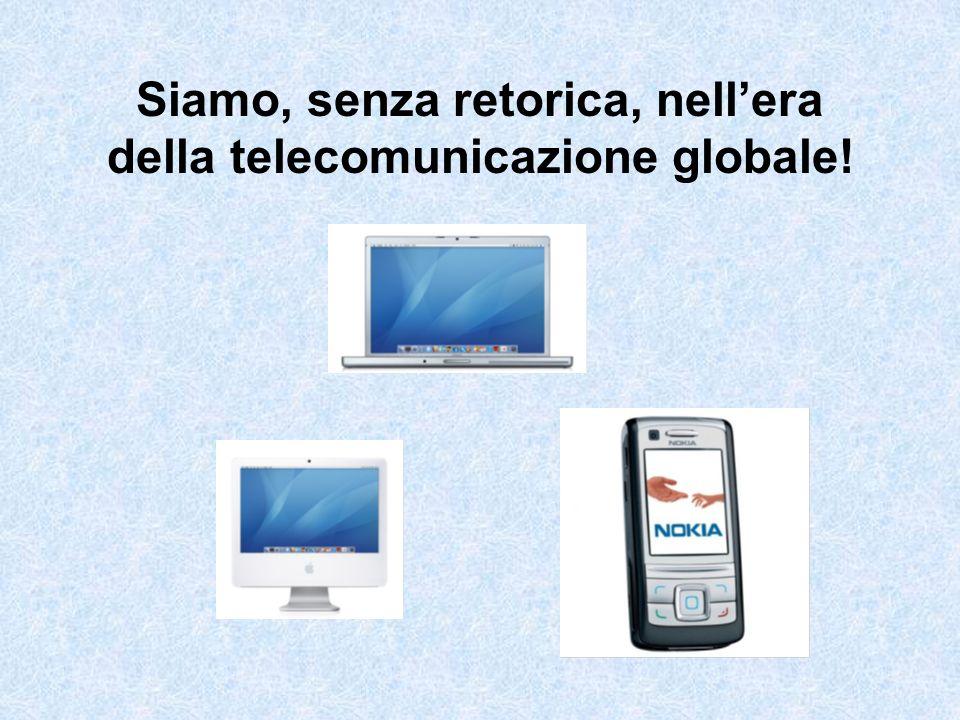Siamo, senza retorica, nellera della telecomunicazione globale!