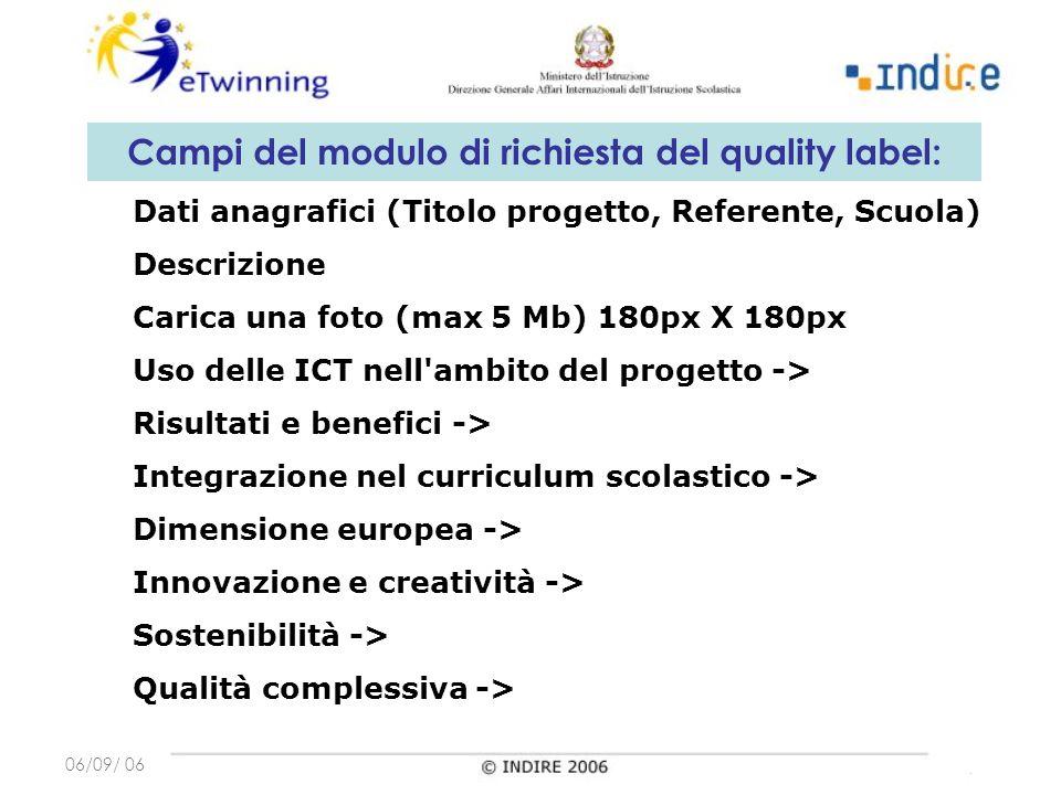 06/09/ 06 Campi del modulo di richiesta del quality label: Dati anagrafici (Titolo progetto, Referente, Scuola) Descrizione Carica una foto (max 5 Mb) 180px X 180px Uso delle ICT nell ambito del progetto -> Risultati e benefici -> Integrazione nel curriculum scolastico -> Dimensione europea -> Innovazione e creatività -> Sostenibilità -> Qualità complessiva ->