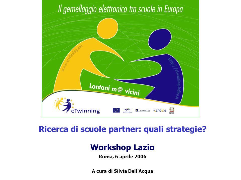 Ricerca di scuole partner: quali strategie? Workshop Lazio Roma, 6 aprile 2006 A cura di Silvia DellAcqua