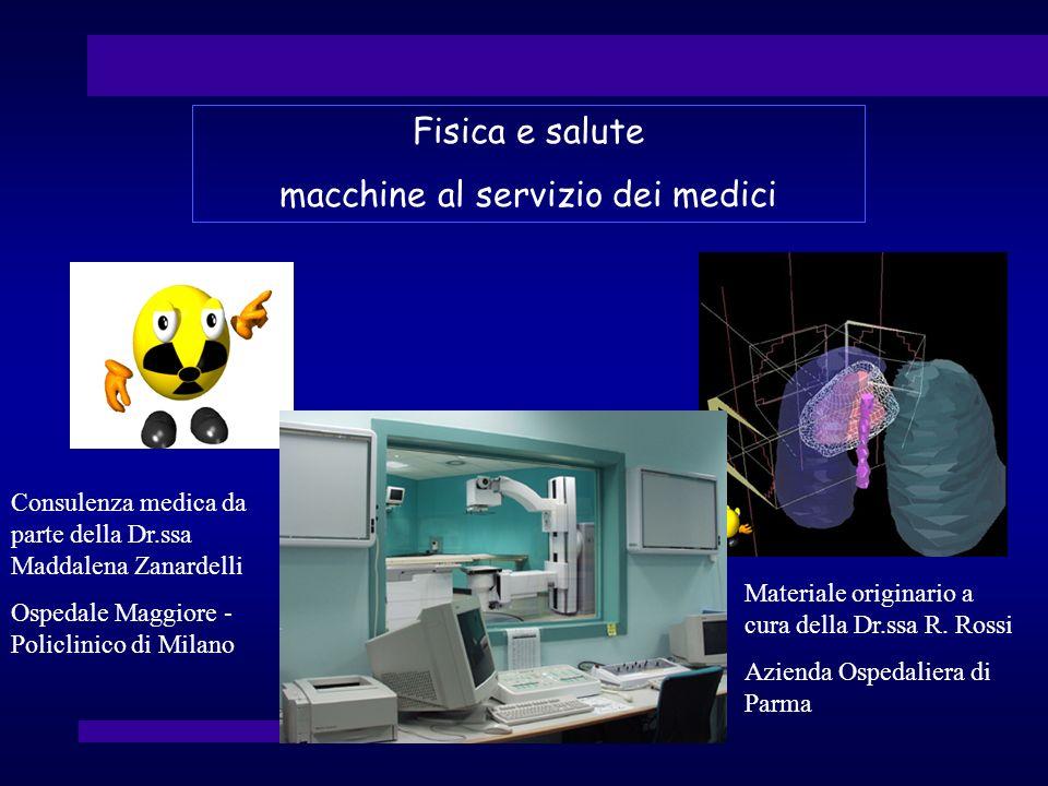 Fisica e salute macchine al servizio dei medici Materiale originario a cura della Dr.ssa R. Rossi Azienda Ospedaliera di Parma Consulenza medica da pa