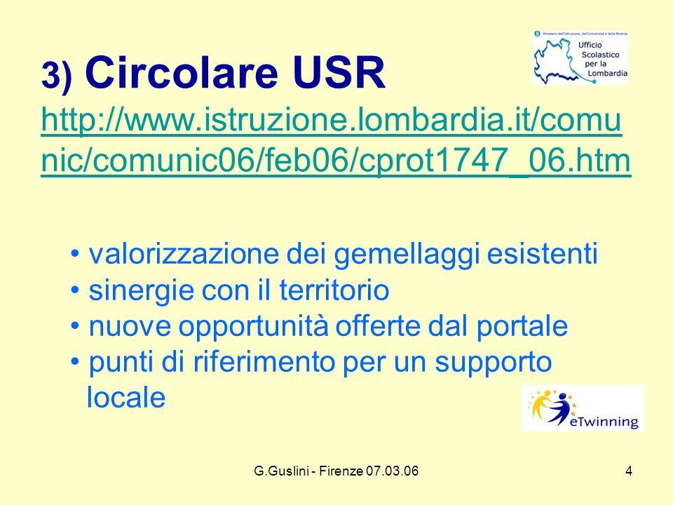 G.Guslini - Firenze 07.03.064 3) Circolare USR http://www.istruzione.lombardia.it/comu nic/comunic06/feb06/cprot1747_06.htm http://www.istruzione.lombardia.it/comu nic/comunic06/feb06/cprot1747_06.htm valorizzazione dei gemellaggi esistenti sinergie con il territorio nuove opportunità offerte dal portale punti di riferimento per un supporto locale