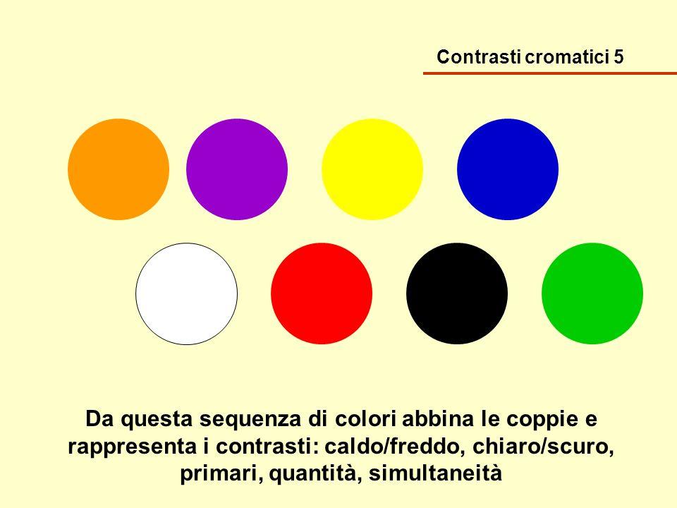 Contrasti cromatici 5 Da questa sequenza di colori abbina le coppie e rappresenta i contrasti: caldo/freddo, chiaro/scuro, primari, quantità, simultan