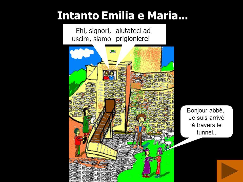 Intanto Emilia e Maria...Ehi, signori, uscire, siamo aiutateci ad prigioniere.