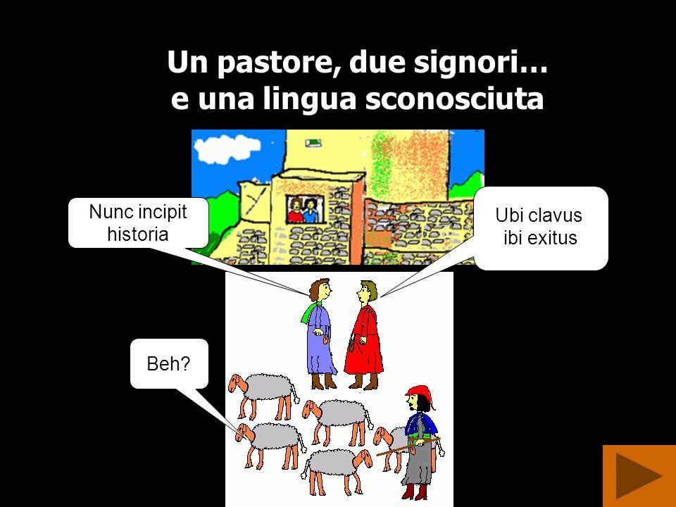 Un pastore, due signori… e una lingua sconosciuta Beh? Nunc incipit historia Ubi clavus ibi exitus