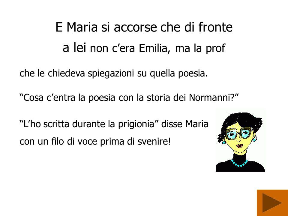 E Maria si accorse che di fronte a lei non cera Emilia, ma la prof che le chiedeva spiegazioni su quella poesia.