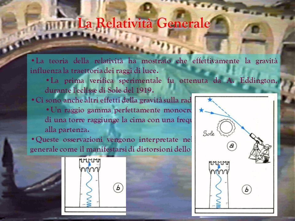 La Relatività Generale La teoria della relatività ha mostrato che effettivamente la gravità influenza la traettoria dei raggi di luce. La prima verifi