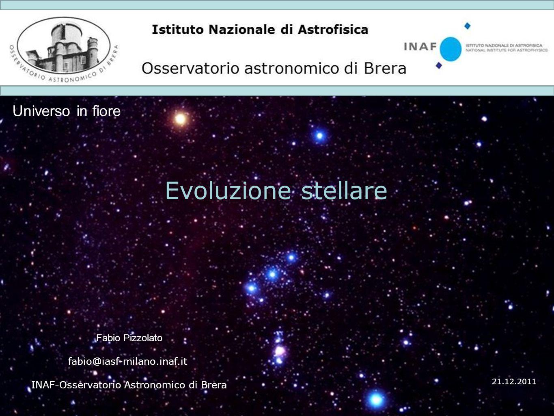 1 Istituto Nazionale di Astrofisica Osservatorio astronomico di Brera Universo in fiore 21.12.2011 Evoluzione stellare Fabio Pizzolato fabio@iasf-mila