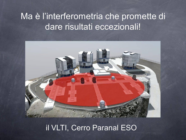Ma è linterferometria che promette di dare risultati eccezionali! il VLTI, Cerro Paranal ESO