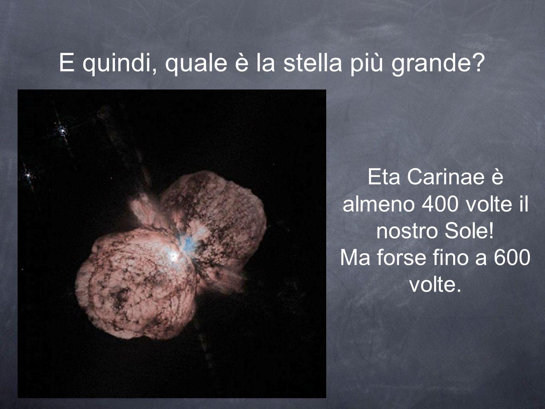 E quindi, quale è la stella più grande. Eta Carinae è almeno 400 volte il nostro Sole.