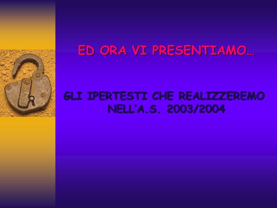 ED ORA VI PRESENTIAMO… GLI IPERTESTI CHE REALIZZEREMO NELLA.S. 2003/2004 NELLA.S. 2003/2004