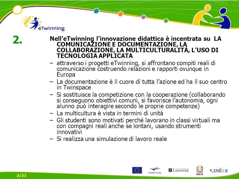 NelleTwinning linnovazione didattica è incentrata su LA COMUNICAZIONE E DOCUMENTAZIONE, LA COLLABORAZIONE, LA MULTICULTURALITÁ, LUSO DI TECNOLOGIA APPLICATA –attraverso i progetti eTwinning, si affrontano compiti reali di comunicazione costruendo relazioni e rapporti ovunque in Europa –La documentazione è il cuore di tutta lazione ed ha il suo centro in Twinspace –Si sostituisce la competizione con la cooperazione (collaborando si conseguono obiettivi comuni, si favorisce lautonomia, ogni alunno può interagire secondo le proprie competenze) –La multicultura è vista in termini di unità –Gli studenti sono motivati perché lavorano in classi virtuali ma con compagni reali anche se lontani, usando strumenti innovativi –Si realizza una simulazione di lavoro reale 2/23 2.