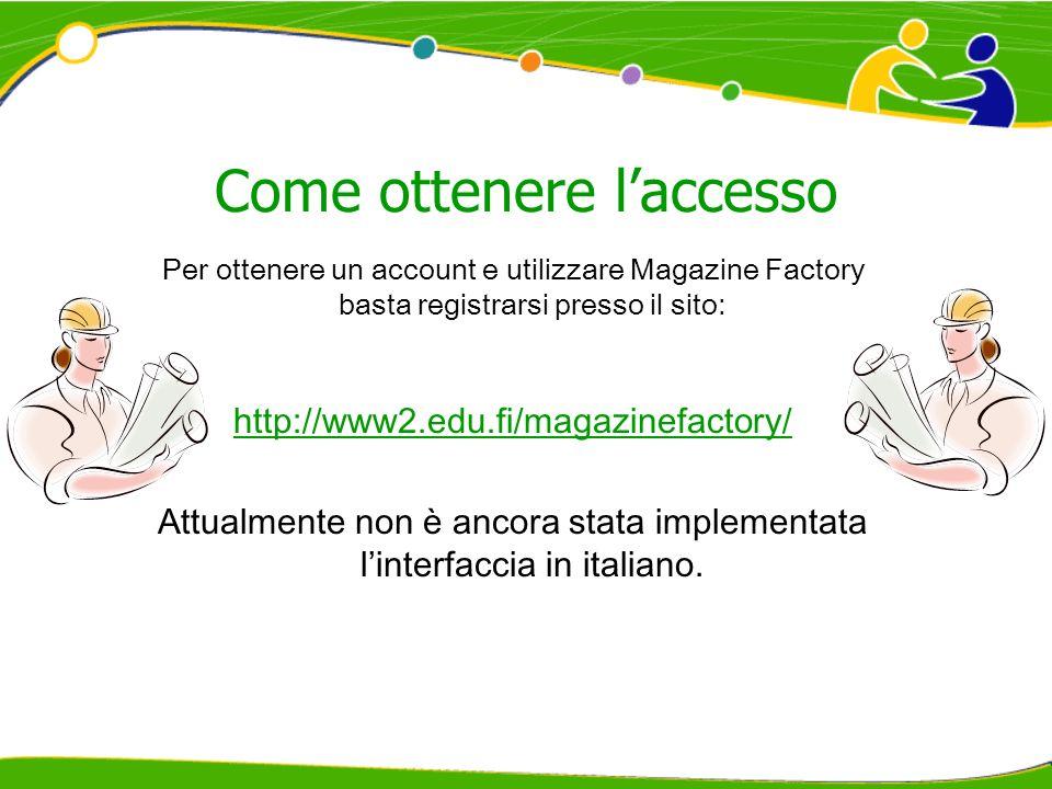Come ottenere laccesso Per ottenere un account e utilizzare Magazine Factory basta registrarsi presso il sito: http://www2.edu.fi/magazinefactory/ Attualmente non è ancora stata implementata linterfaccia in italiano.