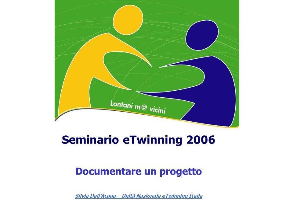 Seminario eTwinning 2006 Documentare un progetto Silvia DellAcqua – Unità Nazionale eTwinning Italia