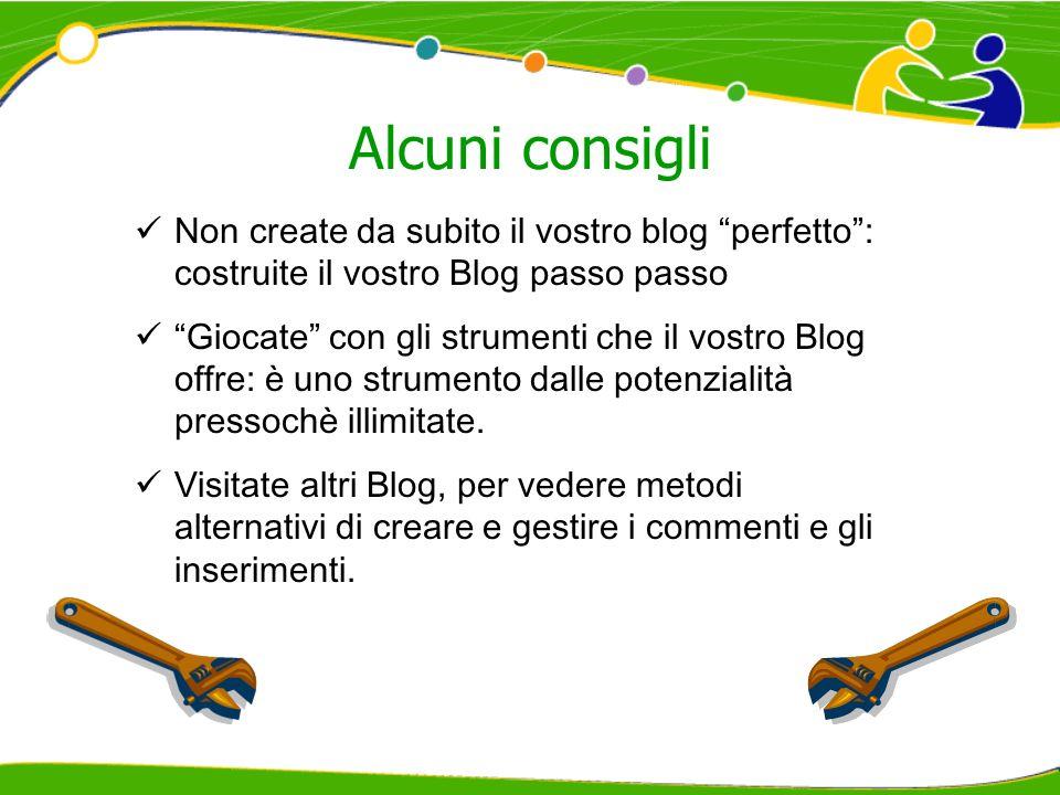 Alcuni consigli Non create da subito il vostro blog perfetto: costruite il vostro Blog passo passo Giocate con gli strumenti che il vostro Blog offre:
