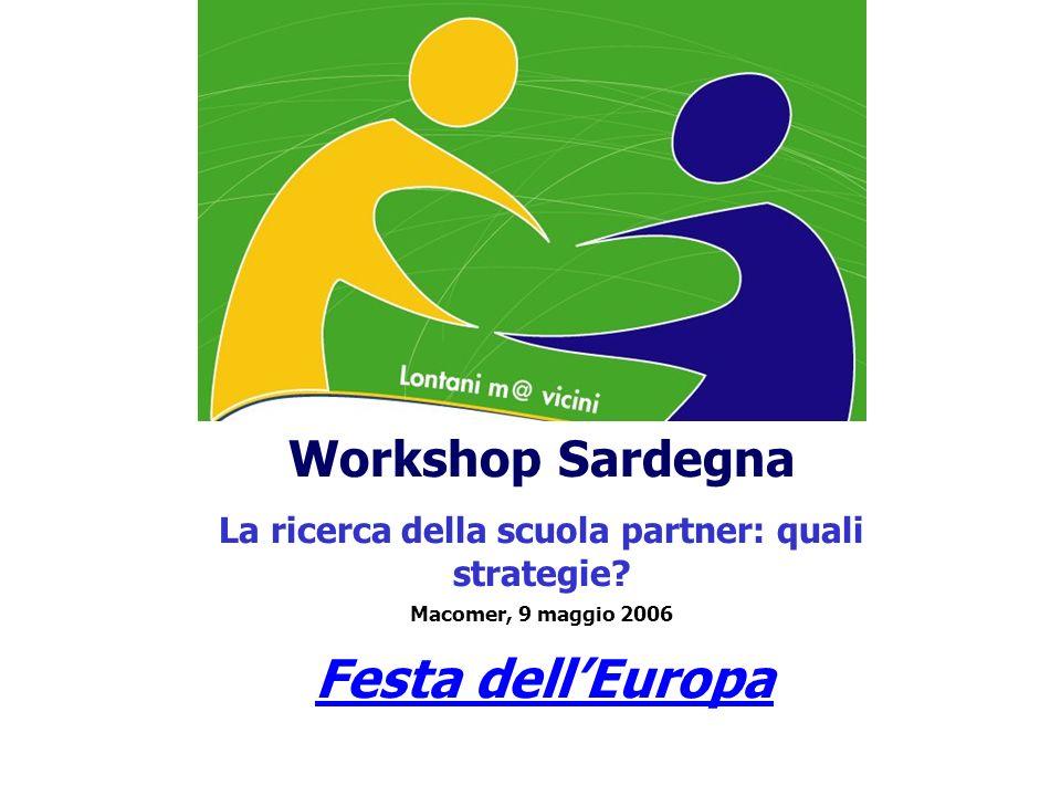 Workshop Sardegna La ricerca della scuola partner: quali strategie? Macomer, 9 maggio 2006 Festa dellEuropa