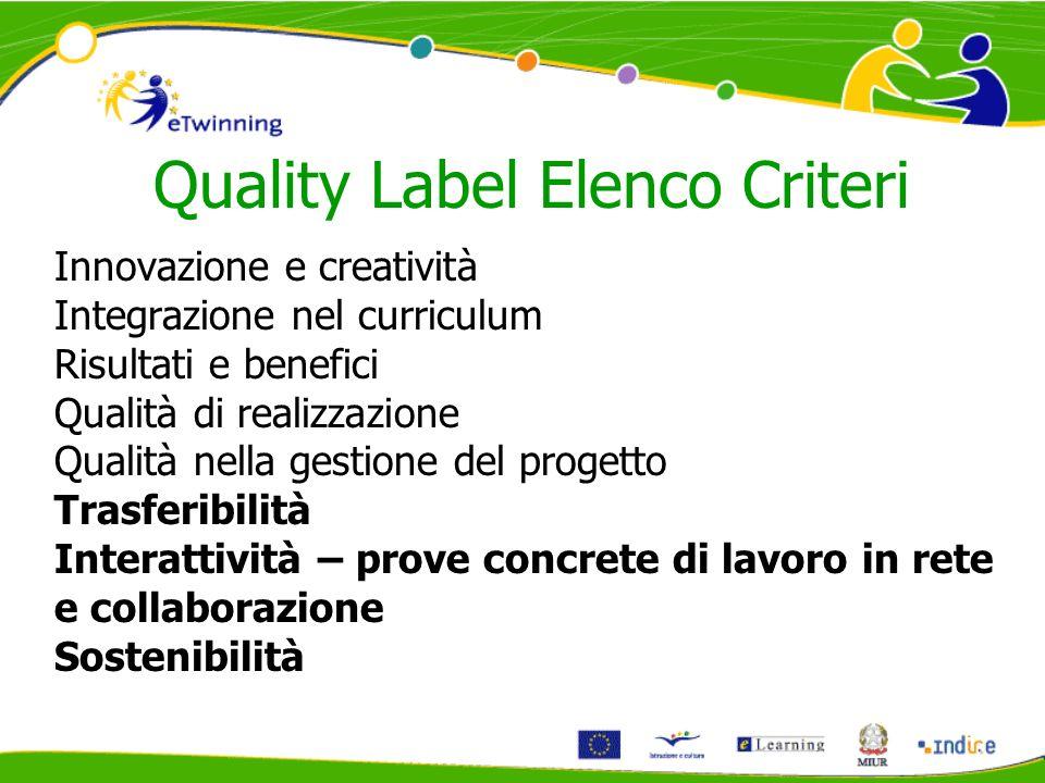 Quality Label Elenco Criteri Innovazione e creatività Integrazione nel curriculum Risultati e benefici Qualità di realizzazione Qualità nella gestione del progetto Trasferibilità Interattività – prove concrete di lavoro in rete e collaborazione Sostenibilità