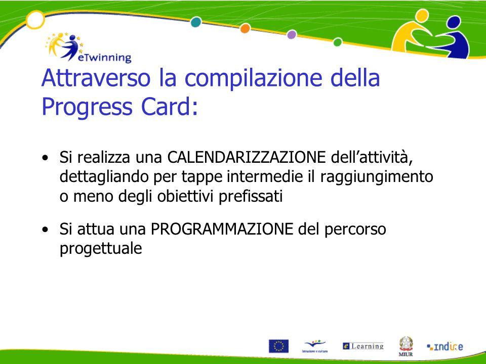 Attraverso la compilazione della Progress Card: Si realizza una CALENDARIZZAZIONE dellattività, dettagliando per tappe intermedie il raggiungimento o meno degli obiettivi prefissati Si attua una PROGRAMMAZIONE del percorso progettuale