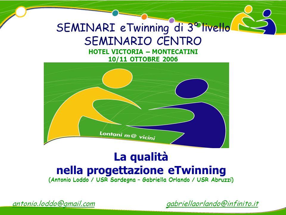La qualità nella progettazione eTwinning (Antonio Loddo / USR Sardegna – Gabriella Orlando / USR Abruzzi) SEMINARI eTwinning di 3° livello SEMINARIO CENTRO HOTEL VICTORIA – MONTECATINI 10/11 OTTOBRE 2006 antonio.loddo@gmail.comgabriellaorlando@infinito.it