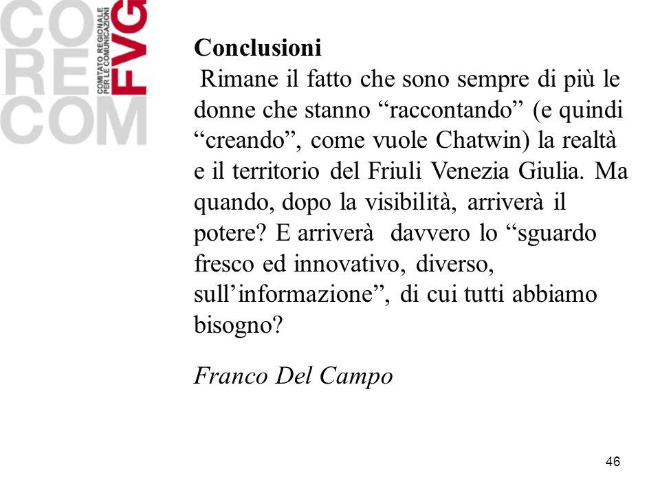 46 Conclusioni Rimane il fatto che sono sempre di più le donne che stanno raccontando (e quindi creando, come vuole Chatwin) la realtà e il territorio del Friuli Venezia Giulia.