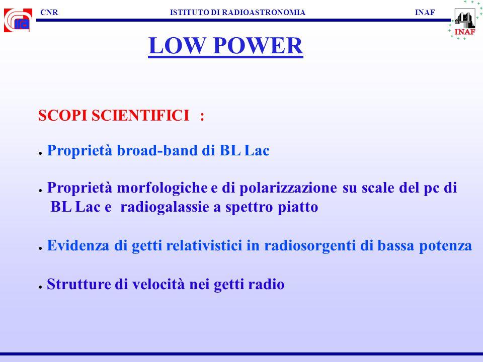 CNR ISTITUTO DI RADIOASTRONOMIA INAF LOW POWER SCOPI SCIENTIFICI : Proprietà broad-band di BL Lac Proprietà morfologiche e di polarizzazione su scale del pc di BL Lac e radiogalassie a spettro piatto Evidenza di getti relativistici in radiosorgenti di bassa potenza Strutture di velocità nei getti radio