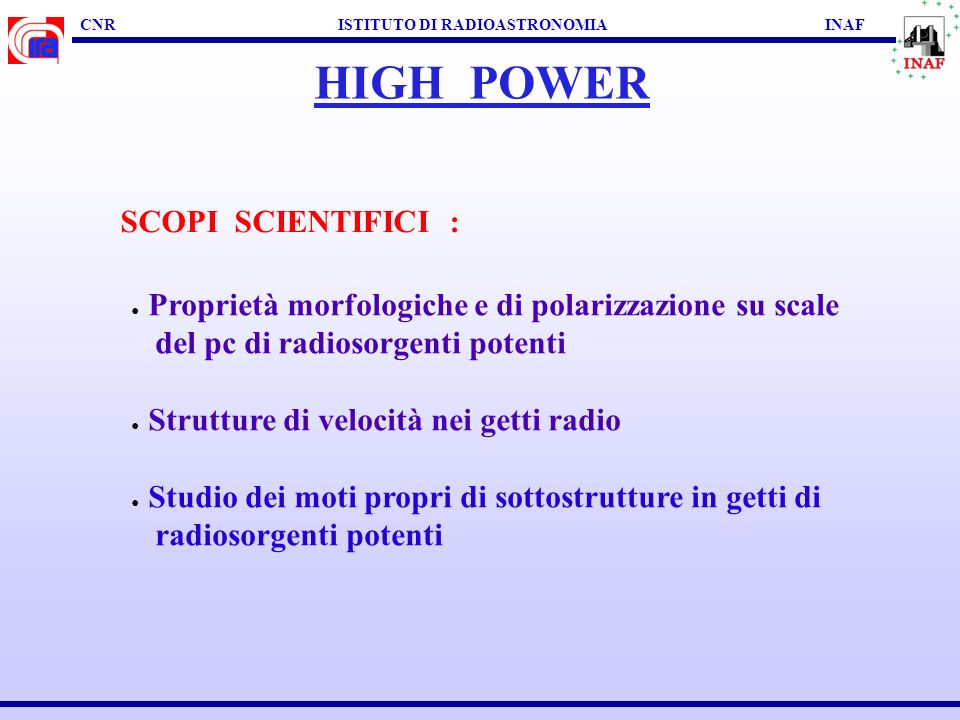 CNR ISTITUTO DI RADIOASTRONOMIA INAF LARGE SCALE JETS & HOT SPOTS SCOPI SCIENTIFICI : Osservazioni multi-frequenza di kpc-jets Propagazione, trasporto di Energia e Confinamento dei getti su scala >kpc Accelerazione ed evoluzione delle Particelle Relativistiche Meccanismi di Emissione Misura del campo B e dell Energetica