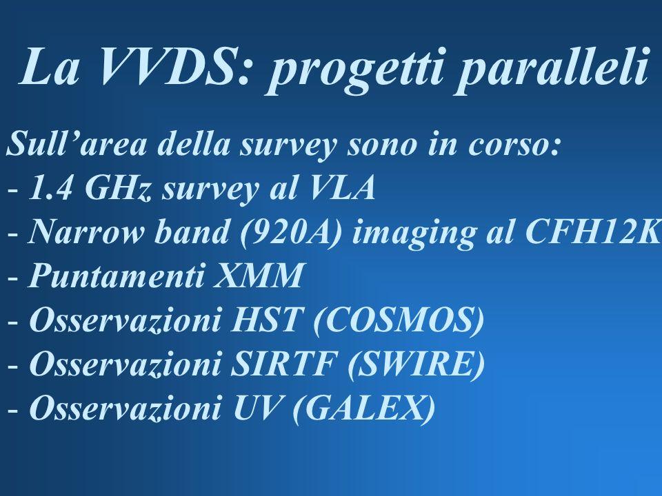 La VVDS: progetti paralleli Sullarea della survey sono in corso: - 1.4 GHz survey al VLA - Narrow band (920A) imaging al CFH12K - Puntamenti XMM - Osservazioni HST (COSMOS) - Osservazioni SIRTF (SWIRE) - Osservazioni UV (GALEX)