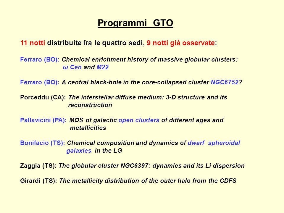 Programmi GTO 11 notti distribuite fra le quattro sedi, 9 notti già osservate: Ferraro (BO): Chemical enrichment history of massive globular clusters: ω Cen and M22 Ferraro (BO): A central black-hole in the core-collapsed cluster NGC6752.