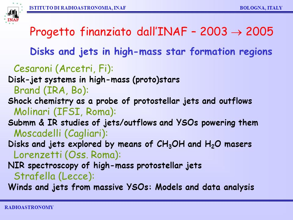 RADIOASTRONOMY ISTITUTO DI RADIOASTRONOMIA, INAF BOLOGNA, ITALY Progetto finanziato dallINAF – 2003 2005 Disks and jets in high-mass star formation regions Cesaroni (Arcetri, Fi): Disk-jet systems in high-mass (proto)stars Brand (IRA, Bo): Shock chemistry as a probe of protostellar jets and outflows Molinari (IFSI, Roma): Submm & IR studies of jets/outflows and YSOs powering them Moscadelli (Cagliari): Disks and jets explored by means of CH 3 OH and H 2 O masers Lorenzetti (Oss.