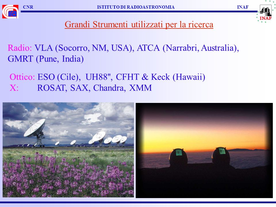 CNR ISTITUTO DI RADIOASTRONOMIA INAF Ottico: ESO (Cile), UH88'', CFHT & Keck (Hawaii) X: ROSAT, SAX, Chandra, XMM Radio: VLA (Socorro, NM, USA), ATCA