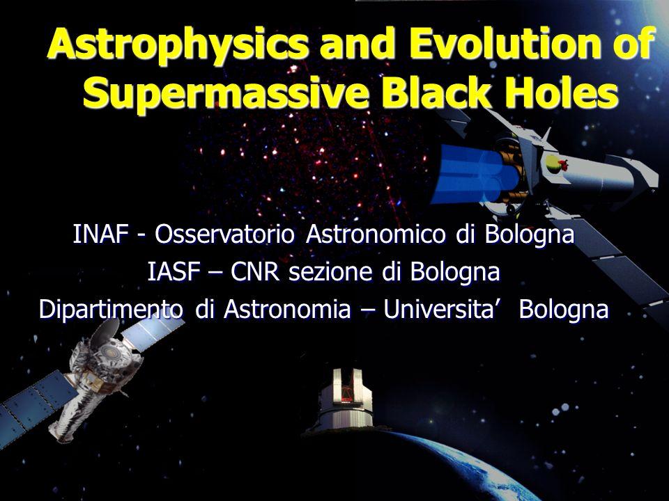 Astrophysics and Evolution of Supermassive Black Holes INAF - Osservatorio Astronomico di Bologna IASF – CNR sezione di Bologna Dipartimento di Astronomia – Universita Bologna